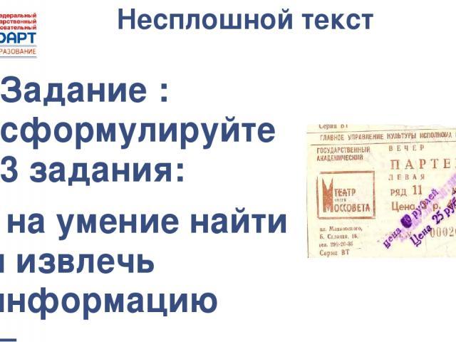 Несплошной текст Задание : сформулируйте 3 задания: - на умение найти и извлечь информацию (Где находится данный театр? Какова цена билета? На каком ряду будет сидеть человек, купивший билет)  - на умение интегрировать и интерпретировать информацию…