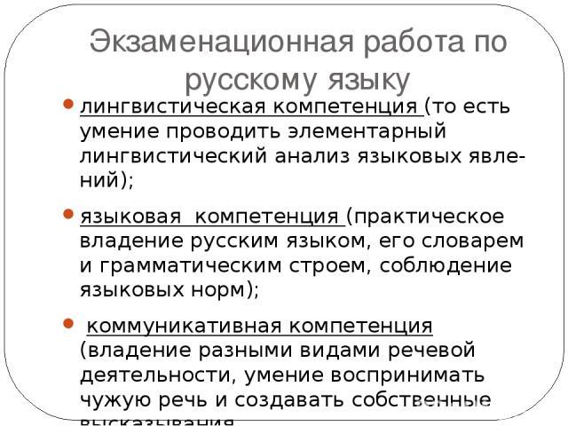 Экзаменационная работа по русскому языку лингвистическая компетенция (то есть умение проводить элементарный лингвистический анализ языковых явле ний); языковая компетенция (практическое владение русским языком, его словарем и грамматическим строем, …