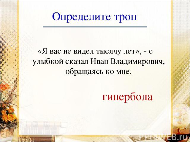 Определите троп «Я вас не видел тысячу лет», - с улыбкой сказал Иван Владимирович, обращаясь ко мне. гипербола