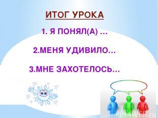 ИТОГ УРОКА 1. Я ПОНЯЛ(А) … 2.МЕНЯ УДИВИЛО… 3.МНЕ ЗАХОТЕЛОСЬ…