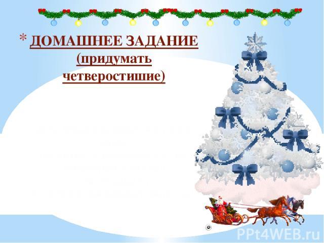 ДОМАШНЕЕ ЗАДАНИЕ (придумать четверостишие) Дед Мороз заявился к нам в класс Посмотреть дневнички у нас. Посмотрел и сказал: «Молодцы!», А потом всем раздал леденцы.