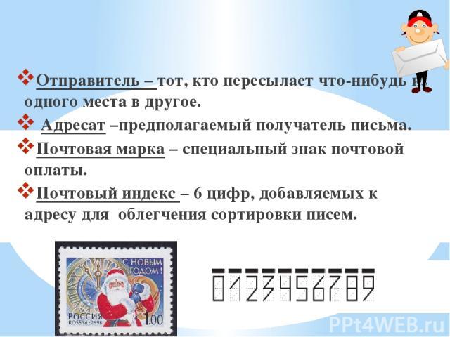 Отправитель – тот, кто пересылает что-нибудь из одного места в другое. Адресат –предполагаемый получатель письма. Почтовая марка – специальный знак почтовой оплаты. Почтовый индекс – 6 цифр, добавляемых к адресу для облегчения сортировки писем.