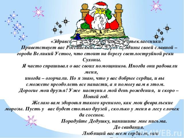 «Здравствуйте, мои дорогие третьеклассники! Приветствует вас Российский дед Мороз с родины своей славной – города Великий Устюг, что стоит на берегу светлоструйной реки Сухоны. Я часто спрашивал о вас своих помощников. Иногда они радовали меня, иног…