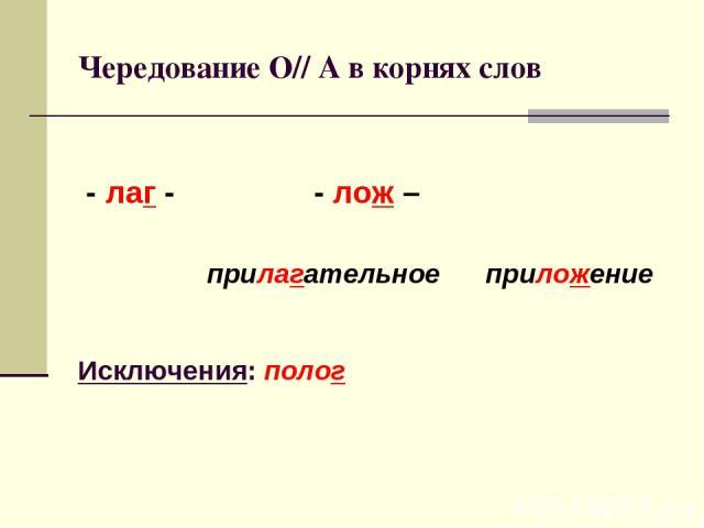 Чередование О// А в корнях слов - лаг - - лож – прилагательное приложение Исключения: полог