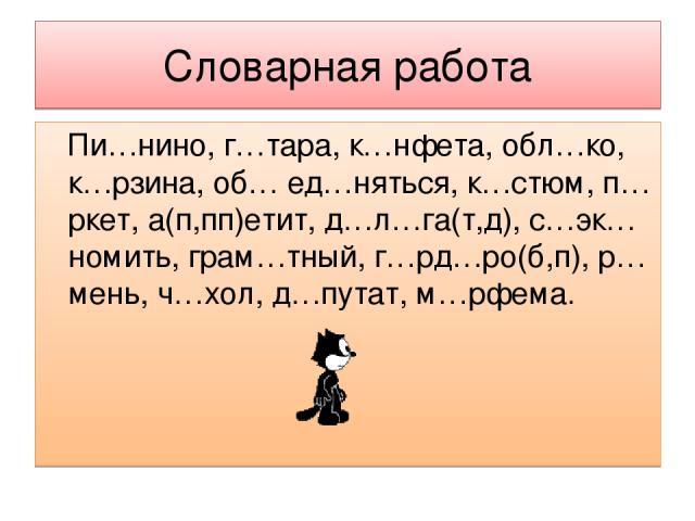 Словарная работа Пи…нино, г…тара, к…нфета, обл…ко, к…рзина, об… ед…няться, к…стюм, п…ркет, а(п,пп)етит, д…л…га(т,д), с…эк…номить, грам…тный, г…рд…ро(б,п), р…мень, ч…хол, д…путат, м…рфема.