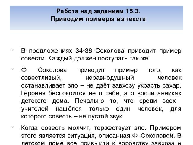 Работа над заданием 15.3. Приводим примеры из текста В предложениях 34-38 Соколова приводит пример совести. Каждый должен поступать так же. Ф. Соколова приводит пример того, как совестливый, неравнодушный человек останавливает зло – не даёт завхозу …