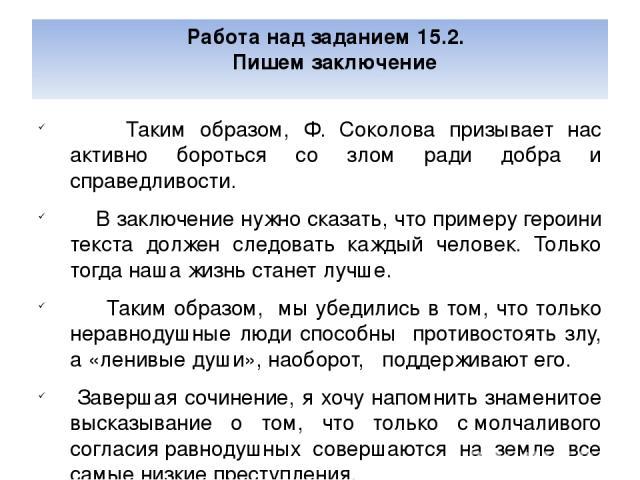 Работа над заданием 15.2. Пишем заключение Таким образом, Ф. Соколова призывает нас активно бороться со злом ради добра и справедливости. В заключение нужно сказать, что примеру героини текста должен следовать каждый человек. Только тогда наша жизнь…