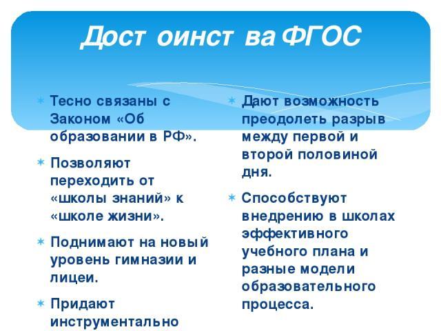 Достоинства ФГОС Тесно связаны с Законом «Об образовании в РФ». Позволяют переходить от «школы знаний» к «школе жизни». Поднимают на новый уровень гимназии и лицеи. Придают инструментально управляемый характер воспитывающему обучению. Дают возможнос…