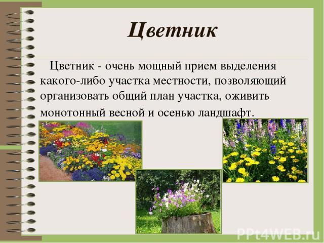 Цветник Цветник - очень мощный прием выделения какого-либо участка местности, позволяющий организовать общий план участка, оживить монотонный весной и осенью ландшафт.