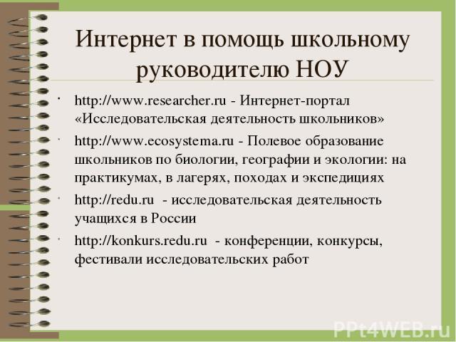 Интернет в помощь школьному руководителю НОУ http://www.researcher.ru - Интернет-портал «Исследовательская деятельность школьников» http://www.ecosystema.ru - Полевое образование школьников по биологии, географии и экологии: на практикумах, в лагеря…