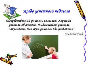 Кредо успешного педагога «Посредственный учитель излагает. Хороший учитель объяс