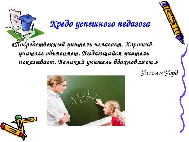 Кредо успешного педагога «Посредственный учитель излагает. Хороший учитель объясняет. Выдающийся учитель показывает. Великий учитель вдохновляет.» Уильям Уорд