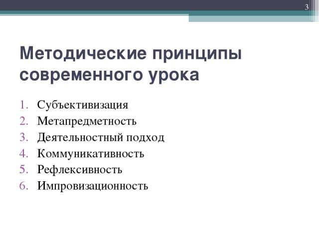 Методические принципы современного урока Субъективизация Метапредметность Деятельностный подход Коммуникативность Рефлексивность Импровизационность *
