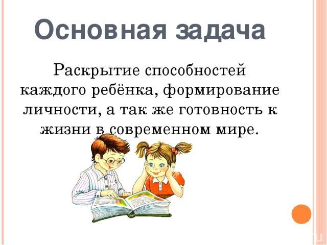 Основная задача Раскрытие способностей каждого ребёнка, формирование личности, а так же готовность к жизни в современном мире.