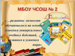 МБОУ ЧСОШ № 2 « …развитие личности обучающегося на основе усвоения универсальных