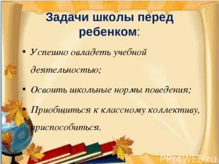 Задачи школы перед ребенком: Успешно овладеть учебной деятельностью; Освоить шко