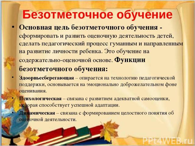 Безотметочное обучение Основная цель безотметочного обучения - сформировать и развить оценочную деятельность детей, сделать педагогический процесс гуманным и направленным на развитие личности ребенка. Это обучение на содержательно-оценочной основе. …