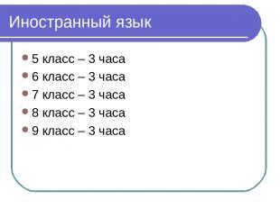 Иностранный язык 5 класс – 3 часа 6 класс – 3 часа 7 класс – 3 часа 8 класс – 3
