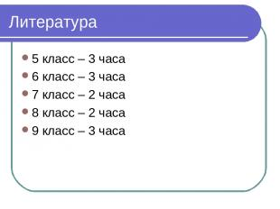 Литература 5 класс – 3 часа 6 класс – 3 часа 7 класс – 2 часа 8 класс – 2 часа 9