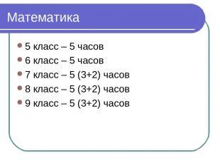 Математика 5 класс – 5 часов 6 класс – 5 часов 7 класс – 5 (3+2) часов 8 класс –