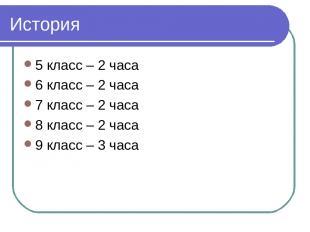 История 5 класс – 2 часа 6 класс – 2 часа 7 класс – 2 часа 8 класс – 2 часа 9 кл