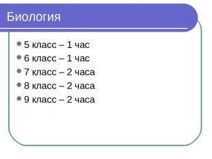 Биология 5 класс – 1 час 6 класс – 1 час 7 класс – 2 часа 8 класс – 2 часа 9 кла