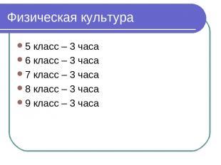 Физическая культура 5 класс – 3 часа 6 класс – 3 часа 7 класс – 3 часа 8 класс –