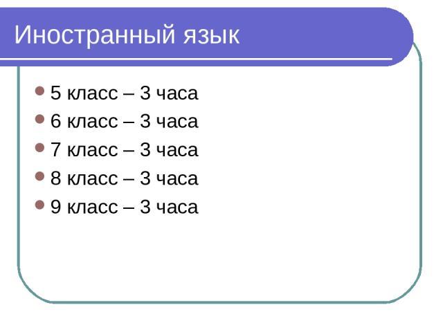 Иностранный язык 5 класс – 3 часа 6 класс – 3 часа 7 класс – 3 часа 8 класс – 3 часа 9 класс – 3 часа