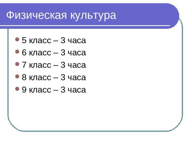 Физическая культура 5 класс – 3 часа 6 класс – 3 часа 7 класс – 3 часа 8 класс – 3 часа 9 класс – 3 часа