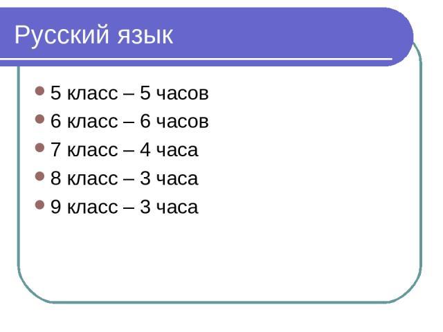 Русский язык 5 класс – 5 часов 6 класс – 6 часов 7 класс – 4 часа 8 класс – 3 часа 9 класс – 3 часа