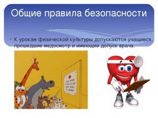 Общие правила безопасности К урокам физической культуры допускаются учащиеся, пр