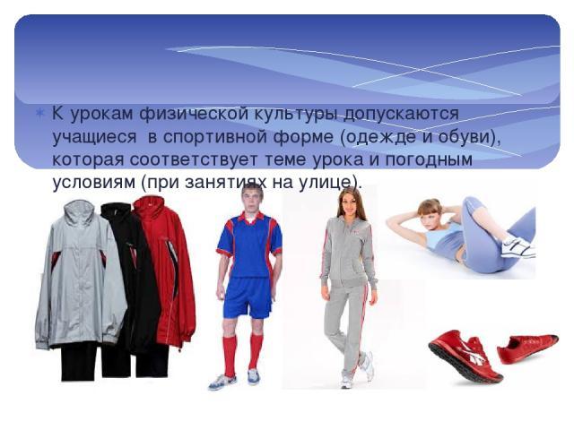 К урокам физической культуры допускаются учащиеся в спортивной форме (одежде и обуви), которая соответствует теме урока и погодным условиям (при занятиях на улице).