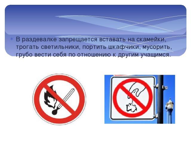 В раздевалке запрещается вставать на скамейки, трогать светильники, портить шкафчики, мусорить, грубо вести себя по отношению к другим учащимся.