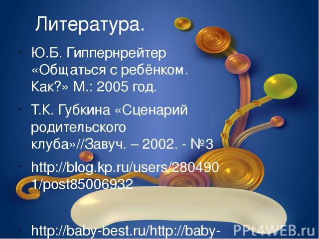 Литература. Ю.Б. Гиппернрейтер «Общаться с ребёнком. Как?» М.: 2005 год. Т.К. Губкина «Сценарий родительского клуба»//Завуч. – 2002. - №3 http://blog.kp.ru/users/2804901/post85006932 http://baby-best.ru/http://baby-best.ru/load/ramki_i_cvety_dlja_pr…
