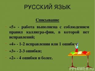 РУССКИЙ ЯЗЫК Списывание «5» - работа выполнена с соблюдением правил каллигра-фии