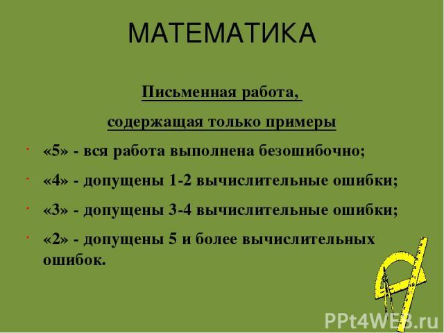 МАТЕМАТИКА Письменная работа, содержащая только примеры «5» - вся работа выполнена безошибочно; «4» - допущены 1-2 вычислительные ошибки; «3» - допущены 3-4 вычислительные ошибки; «2» - допущены 5 и более вычислительных ошибок.