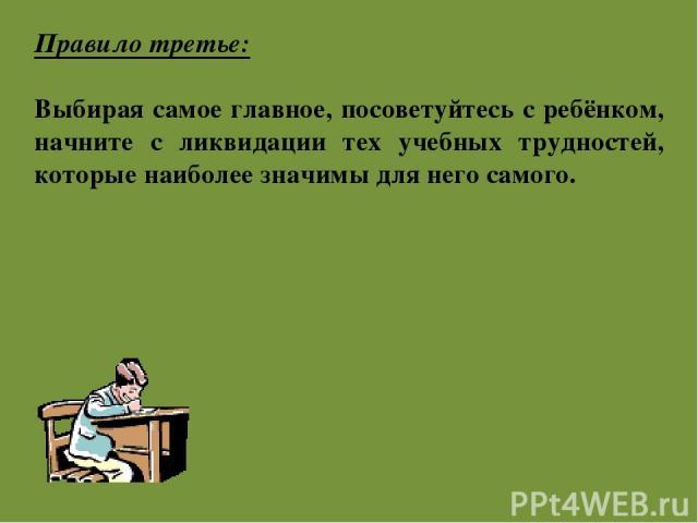 Правило третье: Выбирая самое главное, посоветуйтесь с ребёнком, начните с ликвидации тех учебных трудностей, которые наиболее значимы для него самого.
