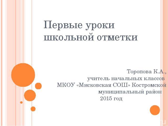 Первые уроки школьной отметки Торопова К.А., учитель начальных классов МКОУ «Мисковская СОШ» Костромской муниципальный район 2015 год