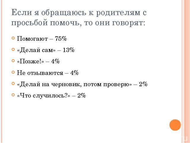 Если я обращаюсь к родителям с просьбой помочь, то они говорят: Помогают – 75% «Делай сам» – 13% «Позже!» – 4% Не отзываются – 4% «Делай на черновик, потом проверю» – 2% «Что случилось?» – 2%