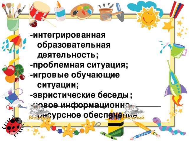 -интегрированная образовательная деятельность; -проблемная ситуация; -игровые обучающие ситуации; -эвристические беседы; -новое информационно-ресурсное обеспечение