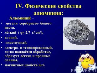 IV. Физические свойства алюминия: Алюминий – металл серебристо- белого цвета, лё