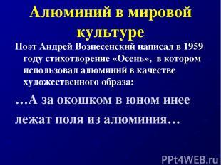 Алюминий в мировой культуре Поэт Андрей Вознесенский написал в 1959 году стихотв
