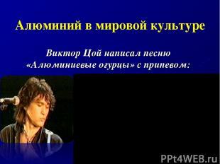 Алюминий в мировой культуре Виктор Цой написал песню «Алюминиевые огурцы» с прип