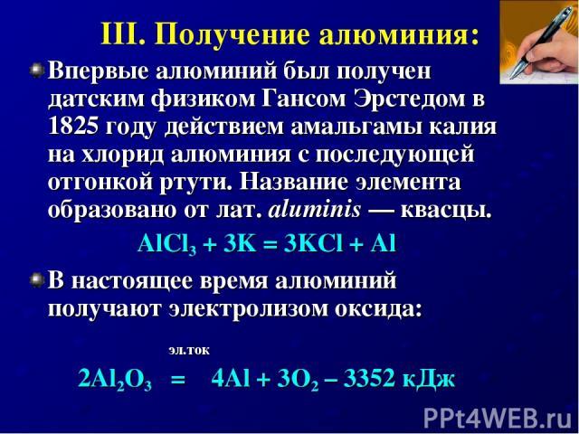 III. Получение алюминия: Впервые алюминий был получен датским физиком Гансом Эрстедом в 1825 году действием амальгамы калия на хлорид алюминия с последующей отгонкой ртути. Название элемента образовано от лат.aluminis— квасцы. AlCl3 + 3K = 3KCl + …