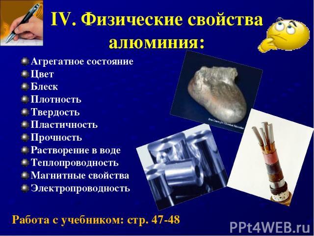 IV. Физические свойства алюминия: Агрегатное состояние Цвет Блеск Плотность Твердость Пластичность Прочность Растворение в воде Теплопроводность Магнитные свойства Электропроводность Работа с учебником: стр. 47-48