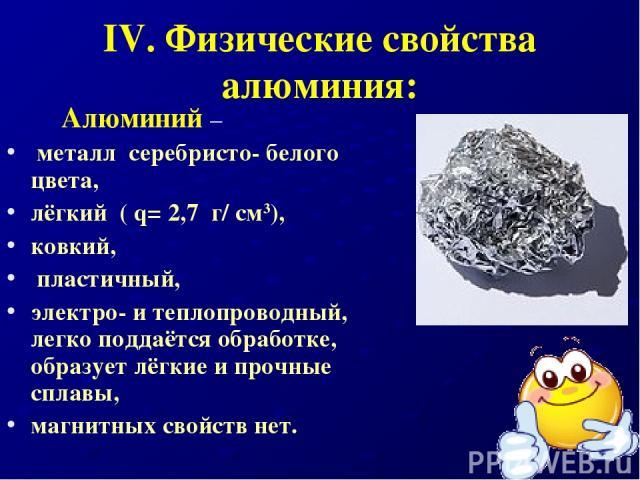 IV. Физические свойства алюминия: Алюминий – металл серебристо- белого цвета, лёгкий ( q= 2,7 г/ см3), ковкий, пластичный, электро- и теплопроводный, легко поддаётся обработке, образует лёгкие и прочные сплавы, магнитных свойств нет.