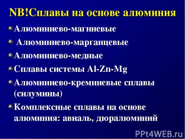 NB!Сплавы на основе алюминия Алюминиево-магниевые Алюминиево-марганцевые Алюминиево-медные Сплавы системы Al-Zn-Mg Алюминиево-кремниевые сплавы (силумины) Комплексные сплавы на основе алюминия: авиаль, дюралюминий