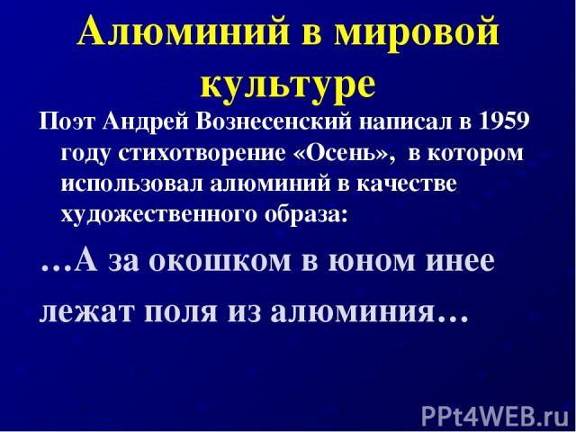 Алюминий в мировой культуре Поэт Андрей Вознесенский написал в 1959 году стихотворение «Осень», в котором использовал алюминий в качестве художественного образа: …А за окошком в юном инее лежат поля из алюминия…