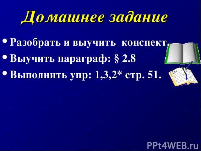 Домашнее задание Разобрать и выучить конспект. Выучить параграф: § 2.8 Выполнить упр: 1,3,2* стр. 51.