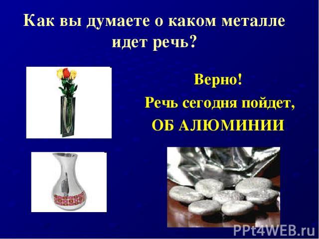 Как вы думаете о каком металле идет речь? Верно! Речь сегодня пойдет, ОБ АЛЮМИНИИ